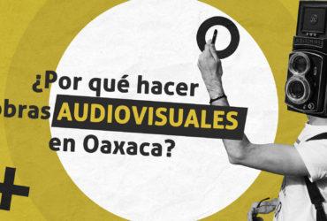 ¿Por qué hacer obras audiovisuales en Oaxaca?